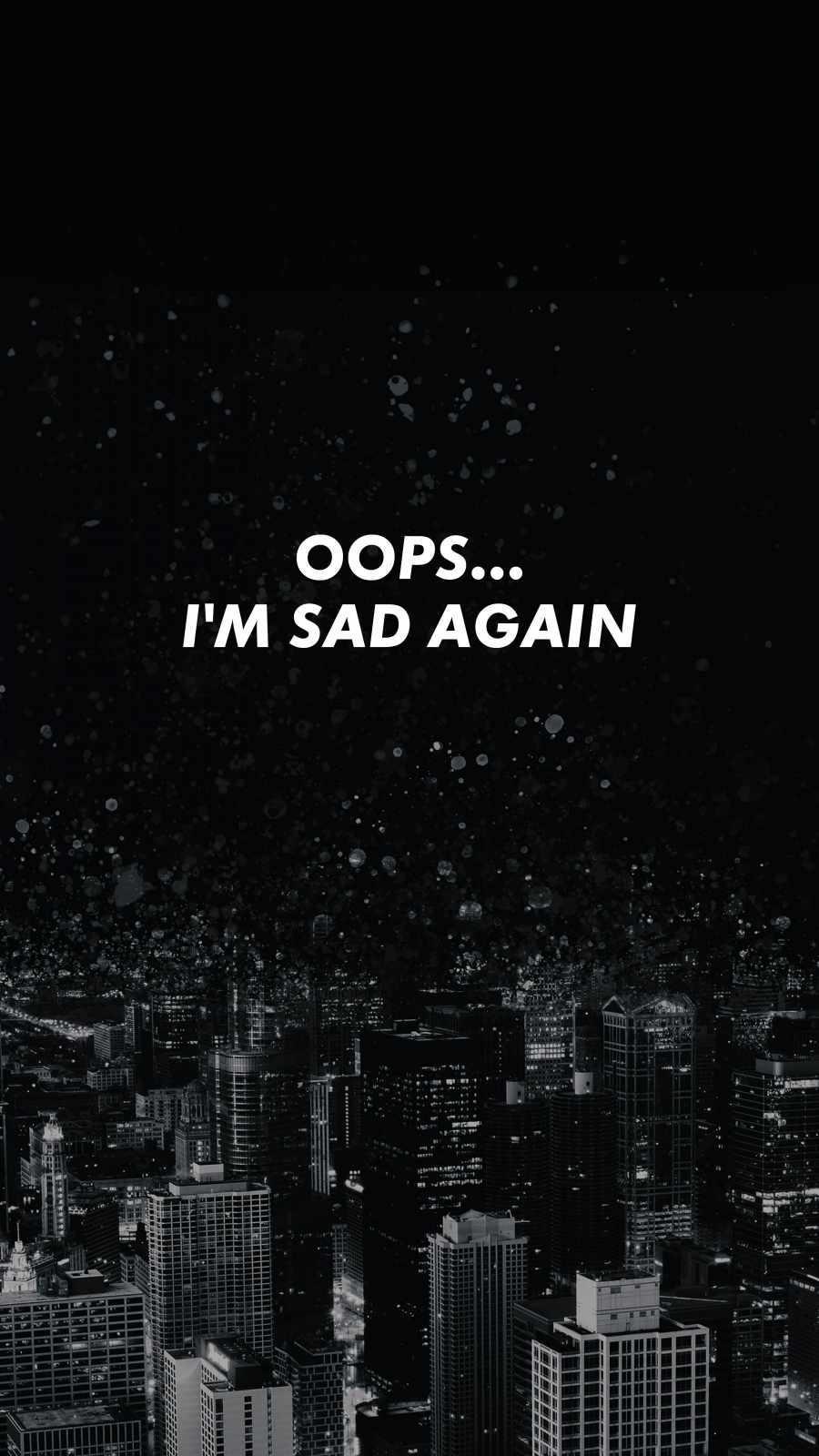 I am Sad Again