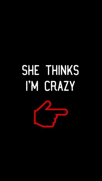She Thinks i am Crazy